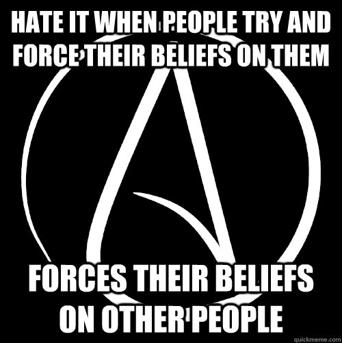 Hate it when people try and force their beliefs on them Forces their beliefs on other people - Hate it when people try and force their beliefs on them Forces their beliefs on other people  Scumbag Athiests