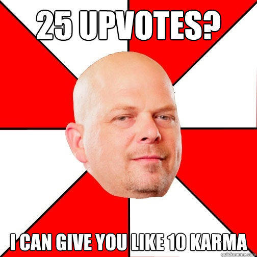 25 Upvotes? I can give you like 10 karma - 25 Upvotes? I can give you like 10 karma  Pawn Star