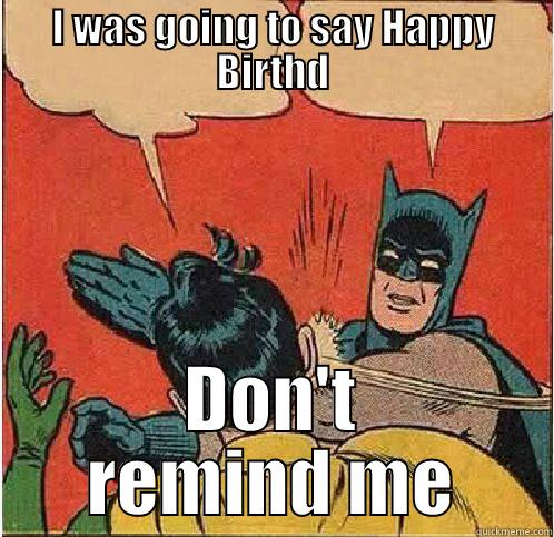 I WAS GOING TO SAY HAPPY BIRTHD DON'T REMIND ME Batman Slapping Robin