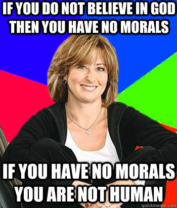 if you do not believe in god  then you have no morals  if you have no morals you are not human - if you do not believe in god  then you have no morals  if you have no morals you are not human  Sheltering Suburban Mom