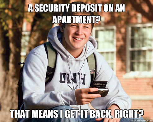 A security deposit on an apartment? that means i get it back, right? - A security deposit on an apartment? that means i get it back, right?  College Freshman