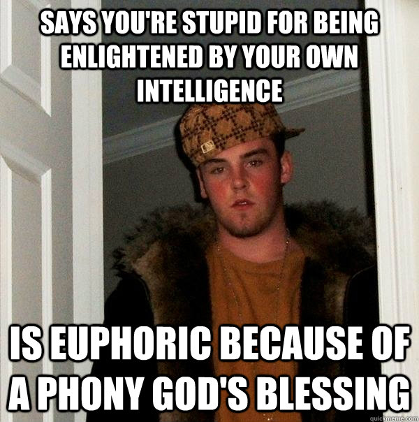 Says you're stupid for being enlightened by your own intelligence Is euphoric because of a phony god's blessing - Says you're stupid for being enlightened by your own intelligence Is euphoric because of a phony god's blessing  Scumbag Steve