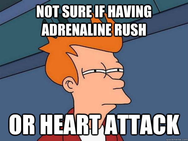 Not sure if having adrenaline rush or heart attack - Not sure if having adrenaline rush or heart attack  Futurama Fry