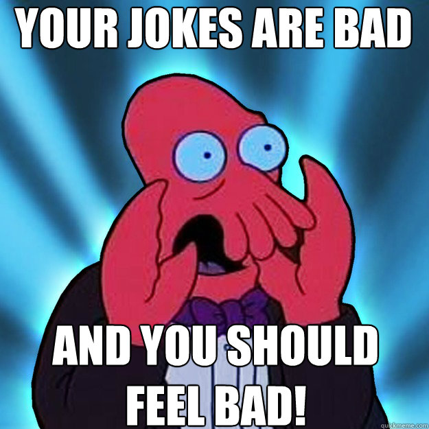 Your jokes are bad and you should feel bad!
