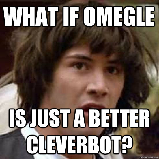 what if omegle  is just a better cleverbot? - what if omegle  is just a better cleverbot?  conspiracy keanu