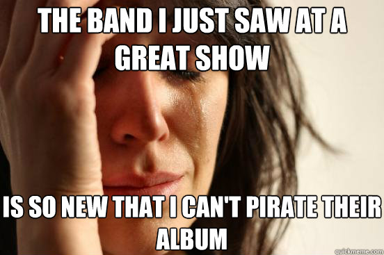 the band i just saw at a great show is so new that i can't pirate their album - the band i just saw at a great show is so new that i can't pirate their album  First World Problems