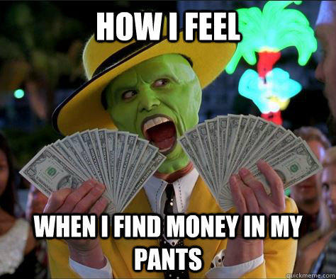 How I feel  When I find money in my pants  - How I feel  When I find money in my pants   How I feel