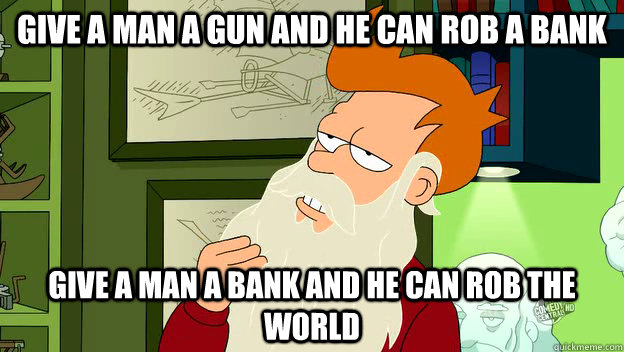 give a man a gun and he can rob a bank give a man a bank and he can rob the world