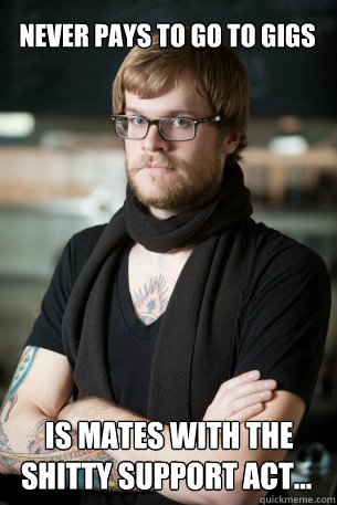 never pays to go to gigs  is mates with the shitty support act... - never pays to go to gigs  is mates with the shitty support act...  Hipster Barista