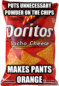 puts unnecessary powder on the chips makes pants orange - puts unnecessary powder on the chips makes pants orange  scumbag doritos