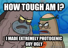 How tough am I? I made extremely photogenic guy ugly - How tough am I? I made extremely photogenic guy ugly  How tough am I