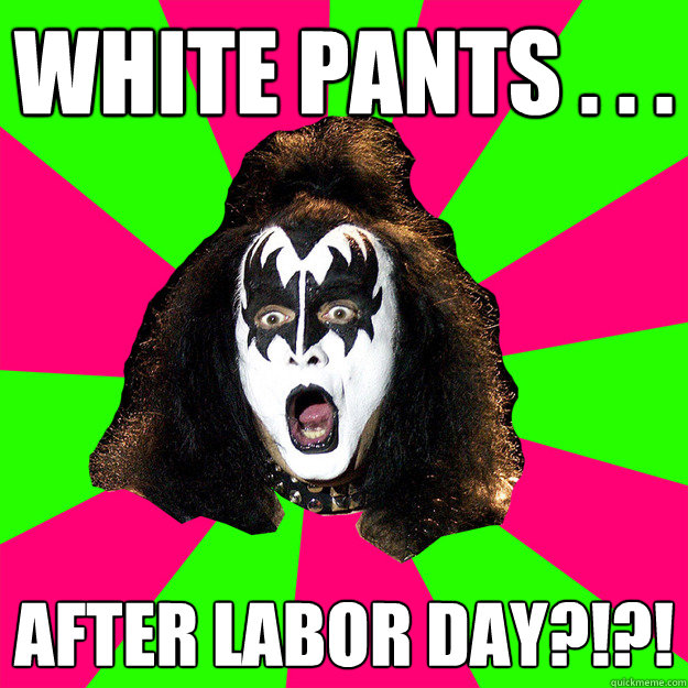 White pants . . .  after labor day?!?! - White pants . . .  after labor day?!?!  Shocked Gene Simmons
