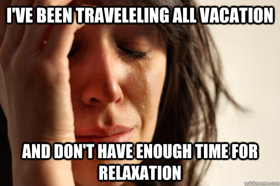 I've been traveleling all vacation and don't have enough time for relaxation - I've been traveleling all vacation and don't have enough time for relaxation  First World Problems