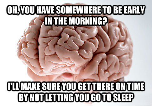 OH, YOU HAVE SOMEWHERE TO BE EARLY IN THE MORNING? I'LL MAKE SURE YOU GET THERE ON TIME BY NOT LETTING YOU GO TO SLEEP - OH, YOU HAVE SOMEWHERE TO BE EARLY IN THE MORNING? I'LL MAKE SURE YOU GET THERE ON TIME BY NOT LETTING YOU GO TO SLEEP  untitled meme