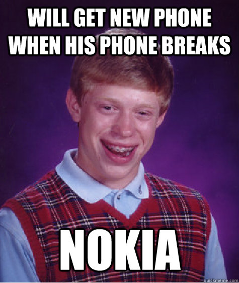 Will get new phone when his phone breaks Nokia - Will get new phone when his phone breaks Nokia  Bad Luck Brian