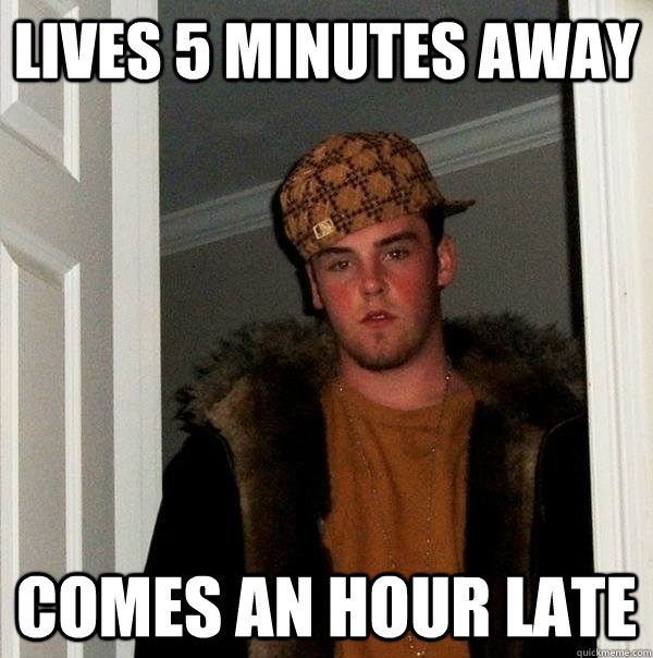 Lives 5 minutes away comes an hour late - Lives 5 minutes away comes an hour late  Scumbag Steve