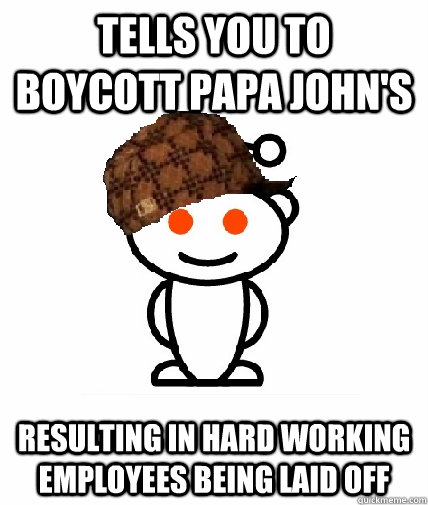 tells you to boycott papa john's resulting in hard working employees being laid off - tells you to boycott papa john's resulting in hard working employees being laid off  Scumbag Redditor