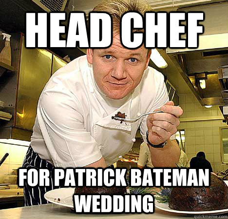 Head chef For Patrick Bateman wedding  Psychotic Nutjob Gordon Ramsay