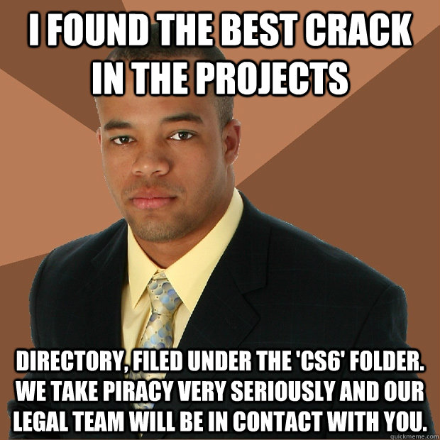 I found the best crack in the projects directory, filed under the 'cs6' folder. we take piracy very seriously and our legal team will be in contact with you. - I found the best crack in the projects directory, filed under the 'cs6' folder. we take piracy very seriously and our legal team will be in contact with you.  Successful Black Man
