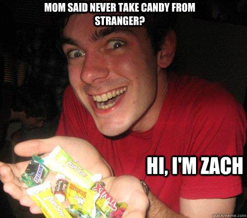 24d6d74118016660bf8b1b654597c6ab73da821471238419162d269e7b0107e7 mom said never take candy from stranger? hi, i'm zach candy man