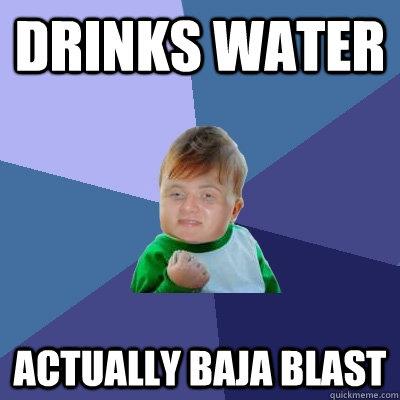 drinks water  actually baja blast