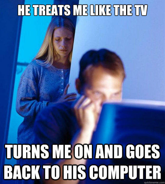 He Treats me like the Tv Turns me on and goes back to his computer - He Treats me like the Tv Turns me on and goes back to his computer  Redditors Wife
