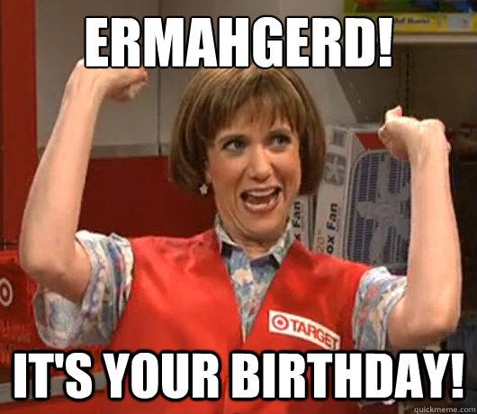 24d9e4f6535fcf7c9aef323f9b0ff51d2a5ae3c7aebc900176e40f515aa048dd ermahgerd! it's your birthday! target lady quickmeme,Ermahgerd Birthday Meme