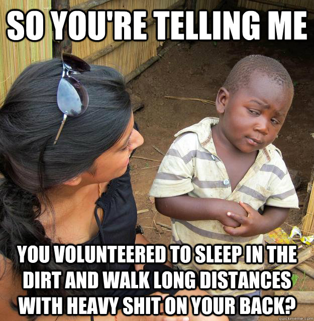 SO YOU'RE TELLING ME You volunteered to sleep in the dirt and walk long distances with heavy shit on your back?