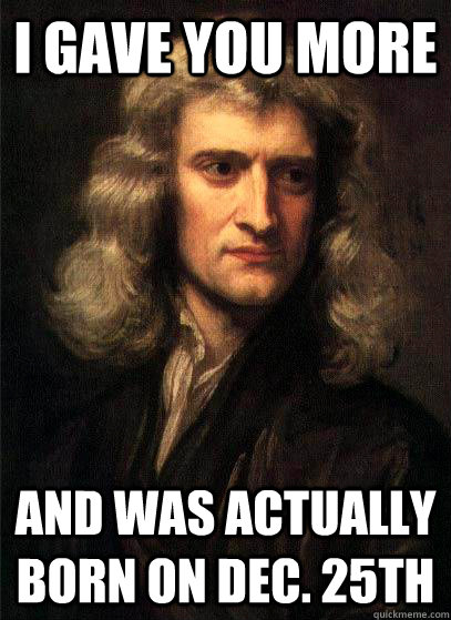I gave you more  and was actually born on Dec. 25th - I gave you more  and was actually born on Dec. 25th  Sir Isaac Newton
