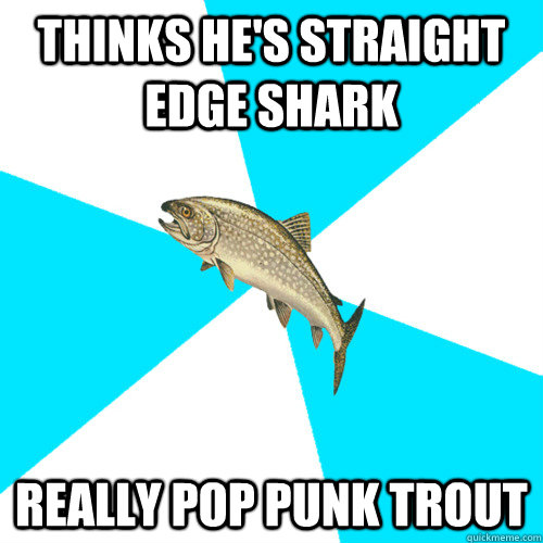 Thinks he's straight edge shark Really Pop Punk Trout