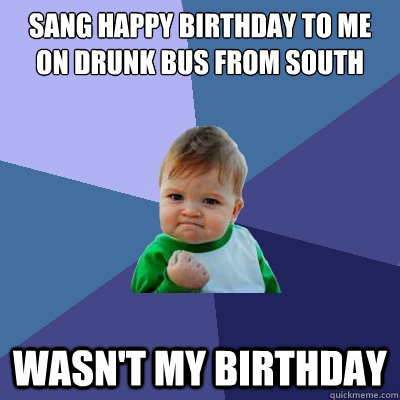 Sang Happy Birthday to me on drunk bus from South Wasn't my birthday - Sang Happy Birthday to me on drunk bus from South Wasn't my birthday  Success Kid