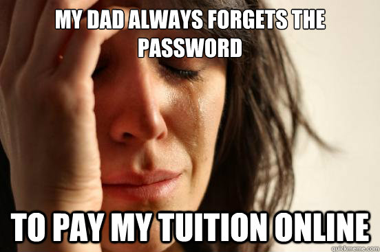 My dad always forgets the password to pay my tuition online - My dad always forgets the password to pay my tuition online  First World Problems