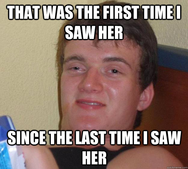 That was the first time I saw her since the last time i saw her - That was the first time I saw her since the last time i saw her  10 Guy