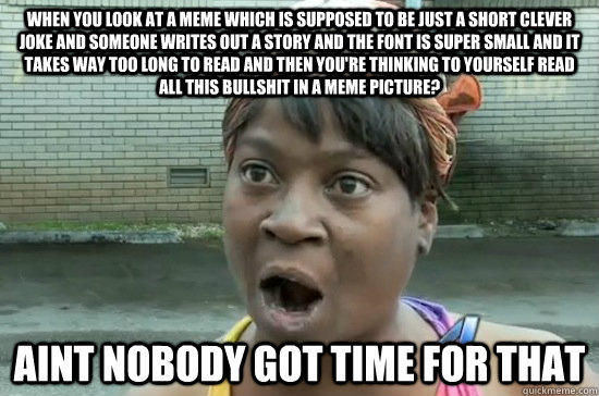 when you look at a meme which is supposed to be just a short clever joke and someone writes out a story and the font is super small and it takes way too long to read and then you're thinking to yourself read all this bullshit in a meme picture? aint nobod - when you look at a meme which is supposed to be just a short clever joke and someone writes out a story and the font is super small and it takes way too long to read and then you're thinking to yourself read all this bullshit in a meme picture? aint nobod  Aint nobody got time for that