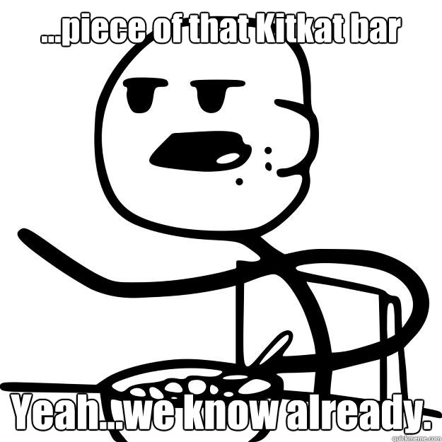 ...piece of that Kitkat bar Yeah...we know already.  Cereal Guy