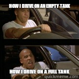How I drive on an empty tank How I drive on a full tank  Vin Diesel