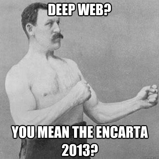 Deep web? you mean the encarta 2013? - Deep web? you mean the encarta 2013?  overly manly man