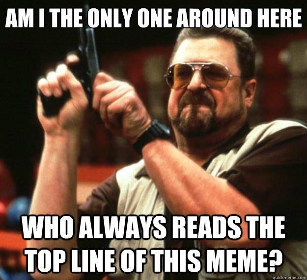 Am I the only one around here Who always reads the top line of this meme? - Am I the only one around here Who always reads the top line of this meme?  Big Lebowski