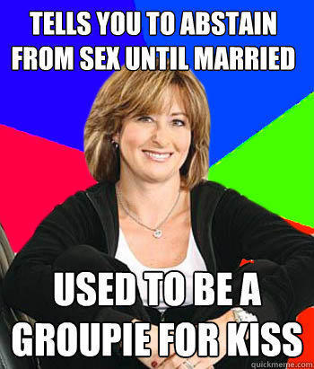 Tells you to abstain from sex until married Used to be a groupie for Kiss - Tells you to abstain from sex until married Used to be a groupie for Kiss  Sheltering Suburban Mom