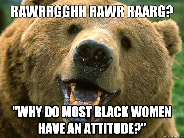 24e702a29d17ec6059758bf9b2e4c6bfbc56250d66612a7561acb2ff07994f23 slightly racist grizzly bear memes quickmeme