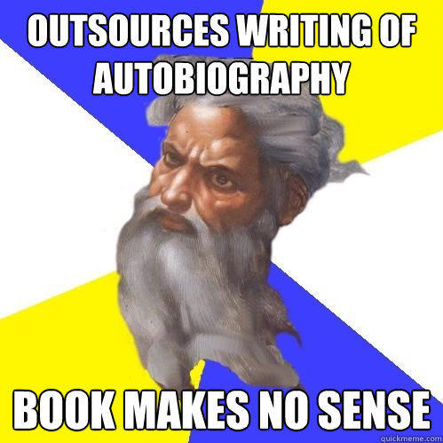 outsources writing of autobiography book makes no sense  - outsources writing of autobiography book makes no sense   Advice God