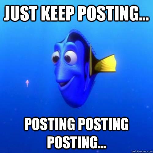 Just keep posting... posting posting posting... - Just keep posting... posting posting posting...  dory