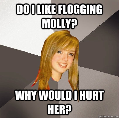 do i like Flogging molly? why would i hurt her? - do i like Flogging molly? why would i hurt her?  Musically Oblivious 8th Grader