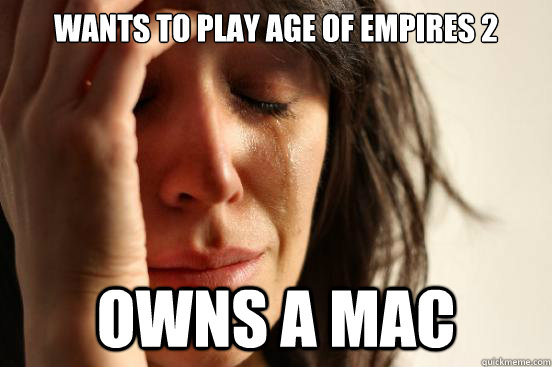 Wants to play Age of Empires 2 Owns a MAC - First World Problems