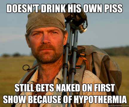 doesn't drink his own piss Still gets naked on first show because of hypothermia
