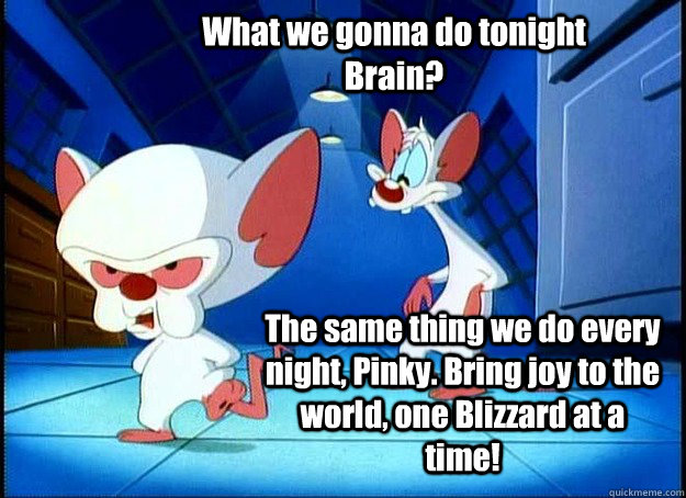 What we gonna do tonight Brain? The same thing we do every night, Pinky. Bring joy to the world, one Blizzard at a time! - What we gonna do tonight Brain? The same thing we do every night, Pinky. Bring joy to the world, one Blizzard at a time!  Pinky and the Brain