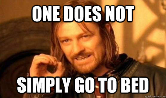 One Does Not Simply Go to Bed