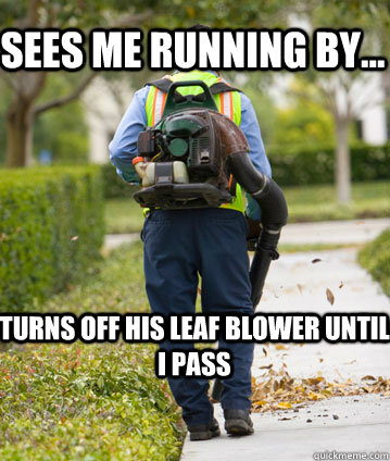 Sees me running by... Turns off his leaf blower until i pass  - Sees me running by... Turns off his leaf blower until i pass   Mexican Leafblower