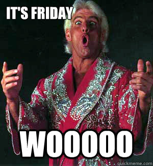 It's friday WOOOOO  Ric Flair WOOOO