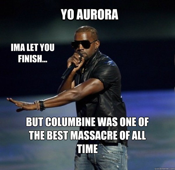 YO Aurora IMA LET YOU FINISH... BUT columbine was ONE OF THE BEST massacre OF ALL TIME - YO Aurora IMA LET YOU FINISH... BUT columbine was ONE OF THE BEST massacre OF ALL TIME  Kanye 4 Drew